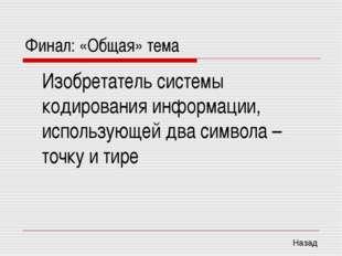 Финал: «Общая» тема Изобретатель системы кодирования информации, использующе