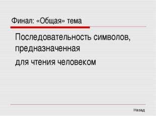 Финал: «Общая» тема Последовательность символов, предназначенная для чтения