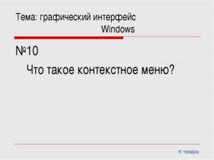 Тема: графический интерфейс Windows №10 Что такое контекстное меню? К