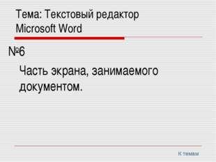 Тема: Текстовый редактор Microsoft Word №6 Часть экрана, занимаемого доку