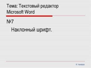 Тема: Текстовый редактор Microsoft Word №7 Наклонный шрифт. К темам
