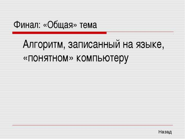 Финал: «Общая» тема Алгоритм, записанный на языке, «понятном» компьютеру Назад