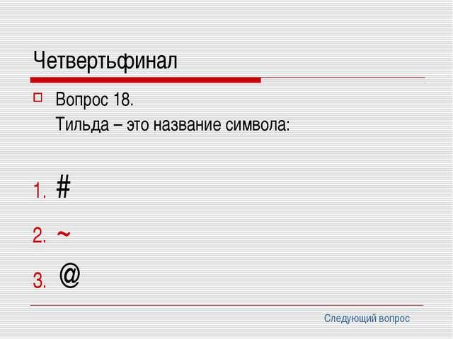 Четвертьфинал Вопрос 18. Тильда – это название символа: # ~ @ Следующий вопрос