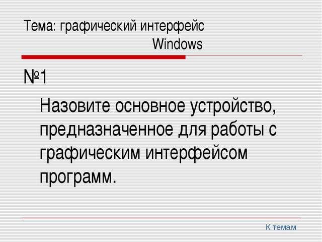 Тема: графический интерфейс Windows №1 Назовите основное устройство,...