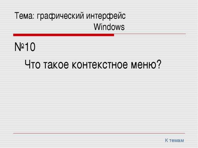 Тема: графический интерфейс Windows №10 Что такое контекстное меню? К...