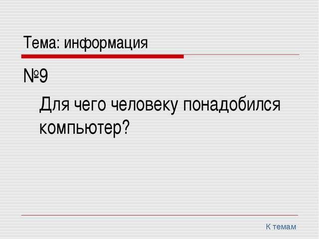 Тема: информация №9 Для чего человеку понадобился компьютер? К темам
