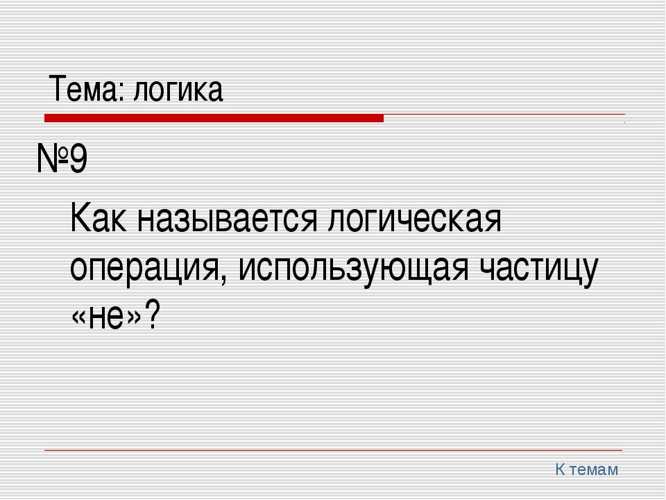 Тема: логика №9 Как называется логическая операция, использующая частицу «не...