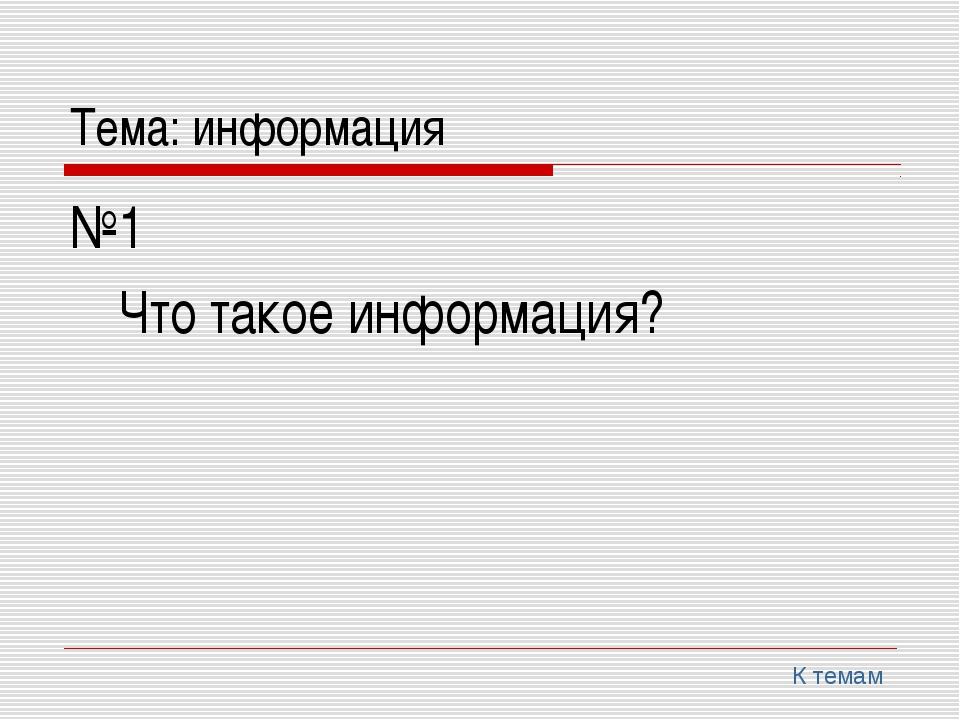 Тема: информация №1 Что такое информация? К темам