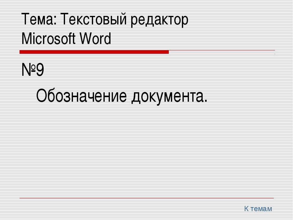 Тема: Текстовый редактор Microsoft Word №9 Обозначение документа. К темам