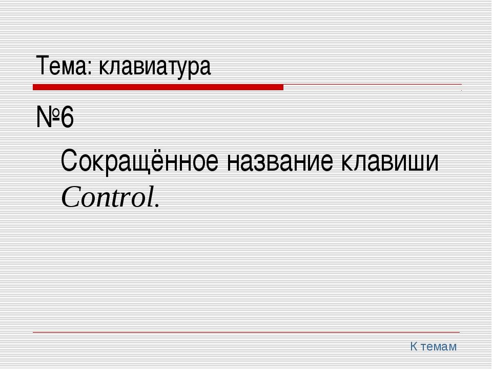 Тема: клавиатура №6 Сокращённое название клавиши Control. К темам