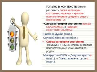ТОЛЬКО В КОНТЕКСТЕ можно различить слова категории состояния, наречия и крат