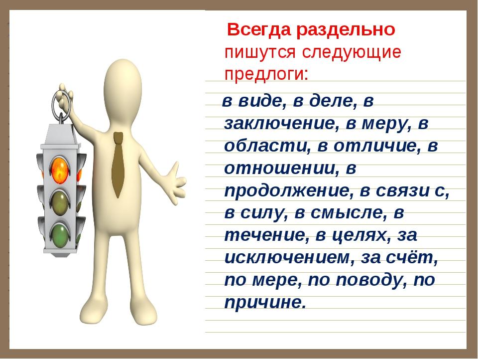 Всегда раздельно пишутся следующие предлоги: в виде, в деле, в заключение, в...