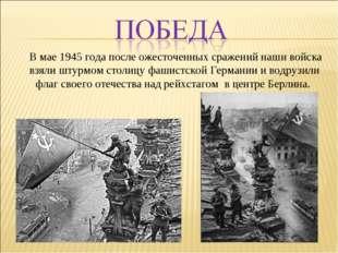 В мае 1945 года после ожесточенных сражений наши войска взяли штурмом столиц