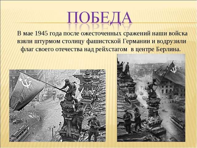В мае 1945 года после ожесточенных сражений наши войска взяли штурмом столиц...