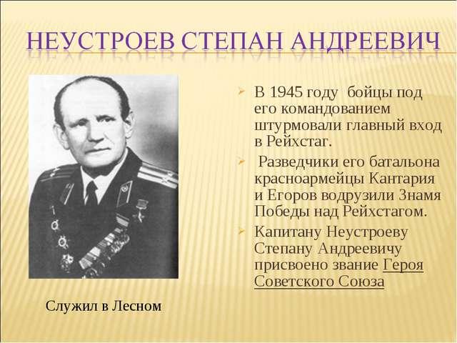 В1945 году бойцы под его командованием штурмовали главный вход вРейхстаг....