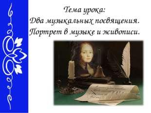 Тема урока: Два музыкальных посвящения. Портрет в музыке и живописи.