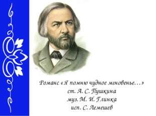 Романс « Я помню чудное мгновенье…» ст. А. С. Пушкина муз. М. И. Глинка исп.
