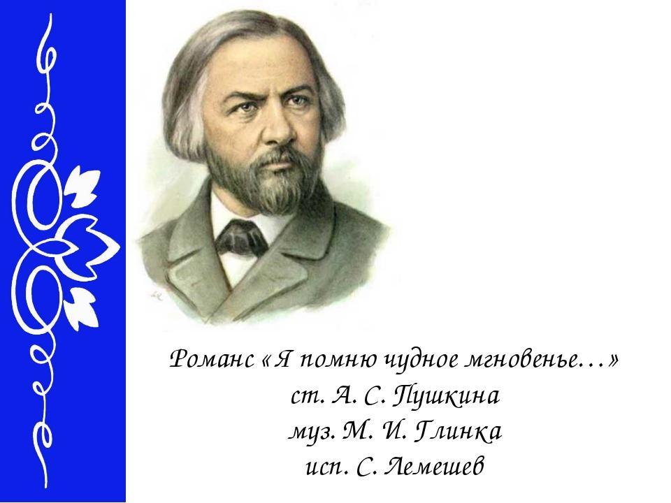 Романс « Я помню чудное мгновенье…» ст. А. С. Пушкина муз. М. И. Глинка исп....