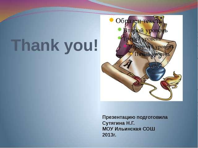 Thank you! Презентацию подготовила Сутягина Н.Г. МОУ Ильинская СОШ 2013г.