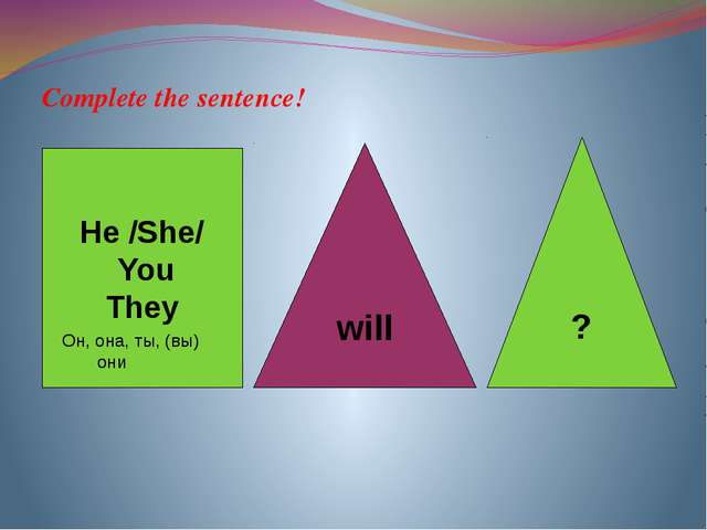 Complete the sentence! He /She/ You They will ? Он, она, ты, (вы) 	они