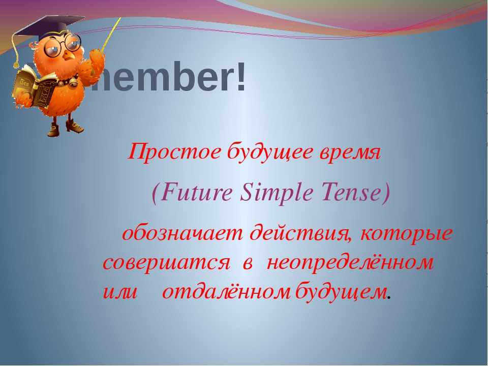 Remember! Простое будущее время (Future Simple Tense) обозначает действия, ко...