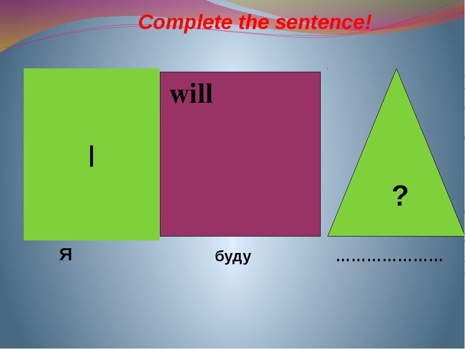 will I ? Я буду ………………… Complete the sentence!