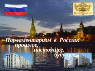 Парламентаризм в России: прошлое, настоящее,  будущее…