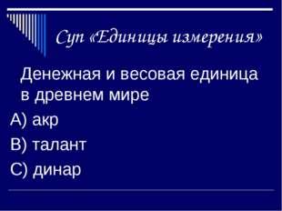 Суп «Единицы измерения» Денежная и весовая единица в древнем мире А) акр В)