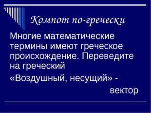 Компот по-гречески Многие математические термины имеют греческое происхожден