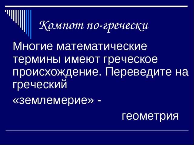Компот по-гречески Многие математические термины имеют греческое происхожде...