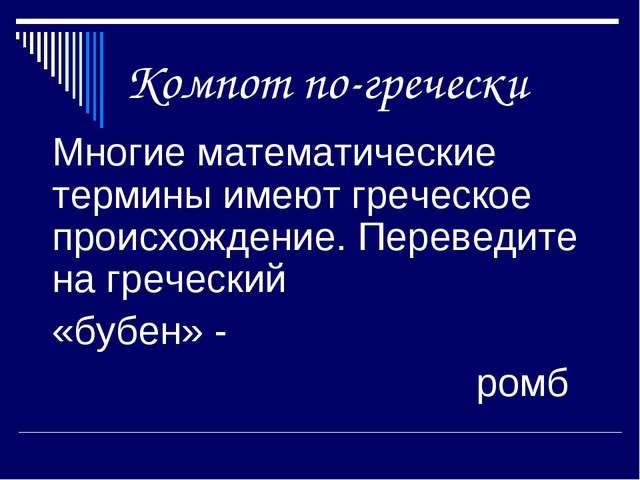 Компот по-гречески Многие математические термины имеют греческое происхожден...