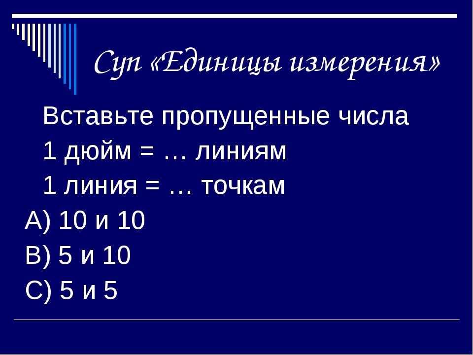 Суп «Единицы измерения» Вставьте пропущенные числа 1 дюйм = … линиям 1 лин...
