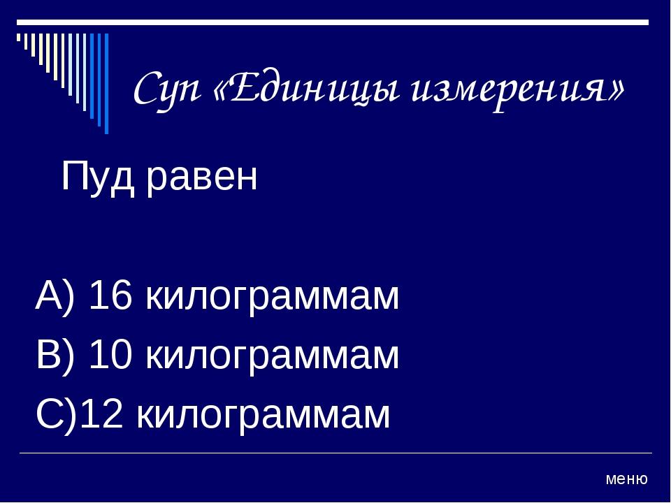 Суп «Единицы измерения» Пуд равен А) 16 килограммам В) 10 килограммам С)12 к...