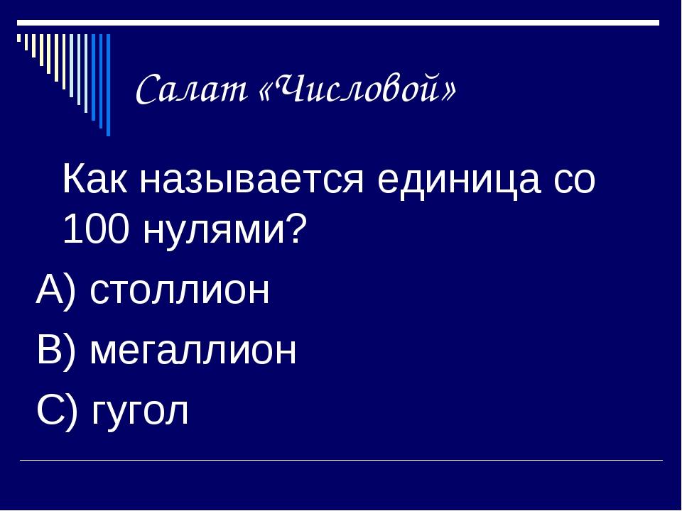 Салат «Числовой» Как называется единица со 100 нулями? А) столлион В) мегалл...