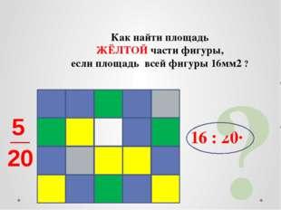 Как найти площадь ЖЁЛТОЙ части фигуры, если площадь всей фигуры 16мм2 ? 16 :