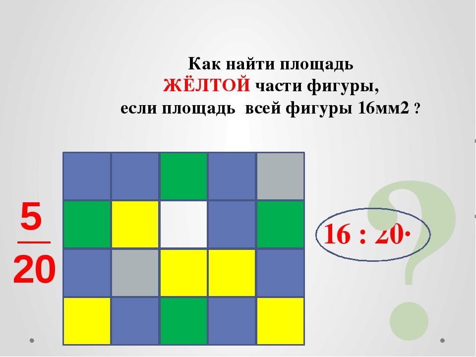 Как найти площадь ЖЁЛТОЙ части фигуры, если площадь всей фигуры 16мм2 ? 16 :...
