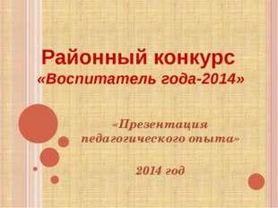 Районный конкурс «Воспитатель года-2014» «Презентация педагогического опыта»