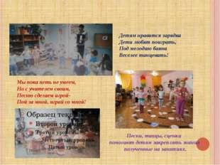 Песни, танцы, сценки помогают детям закреплять знания полученные на занятиях.