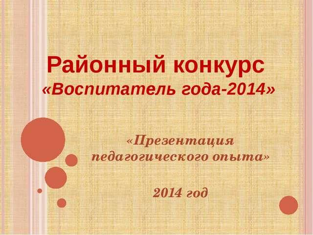 Районный конкурс «Воспитатель года-2014» «Презентация педагогического опыта»...