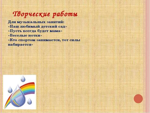 Творческие работы Для музыкальных занятий: «Наш любимый детский сад» «Пусть в...
