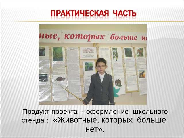 Продукт проекта - оформление школьного стенда : «Животные, которых больше нет».