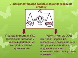 7. Самостоятельная работа с самопроверкой по эталону Познавательные УУД (рефл