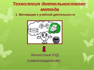 Технология деятельностного метода 1. Мотивация к учебной деятельности Личност