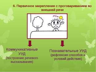 6. Первичное закрепление с проговариванием во внешней речи Коммуникативные УУ