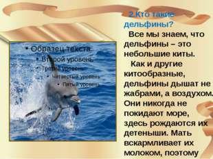 2.Кто такие дельфины? Все мы знаем, что дельфины – это небольшие киты. Как