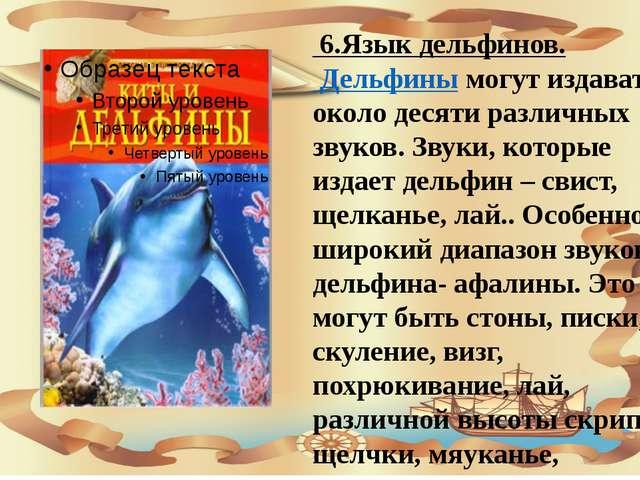 6.Язык дельфинов. Дельфины могут издавать около десяти различных звуков. Зву...