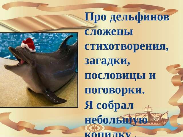 Про дельфинов сложены стихотворения, загадки, пословицы и поговорки. Я собра...