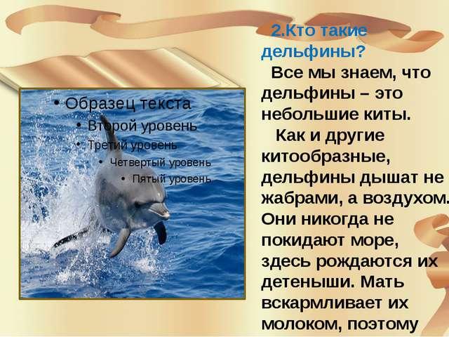 2.Кто такие дельфины? Все мы знаем, что дельфины – это небольшие киты. Как...