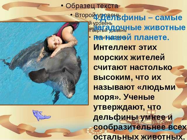 4.Дельфины – самые загадочные животные на нашей планете. Интеллект этих морс...