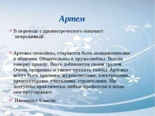 Артем В переводе с древнегреческого означает `невредимый`. Артемы спокойны,
